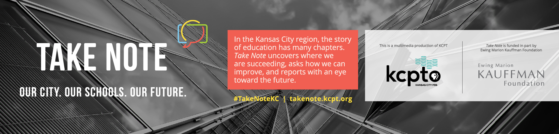 Take Note - Our City. Our Schools. Our Future. In the KC region, the story of education has many chapters. Take Note uncovers where we are succeeding. asks how we can improve and reports with an eye toward the future. KCPT and Kauffman logos.