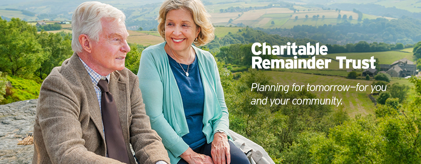 Charitable Remainder Trust - Planning for tomorrow for you and your community.