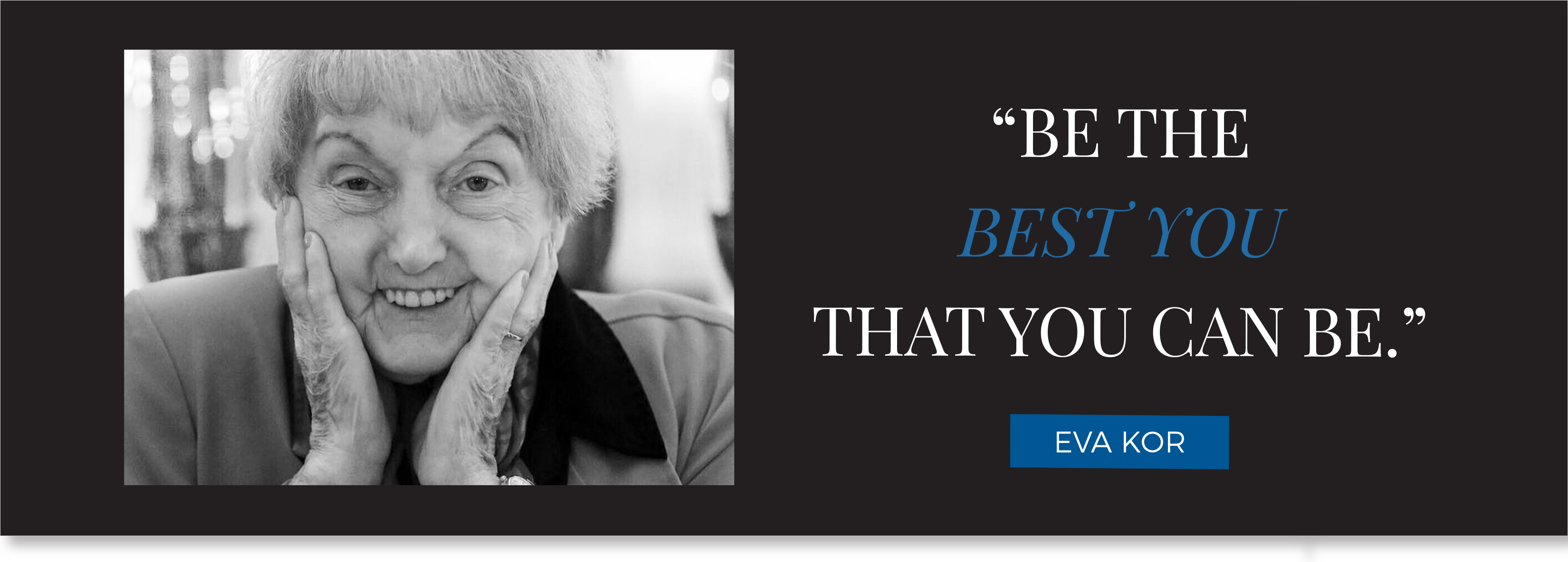 """Be the best you that you can be."" – Eva Kor"