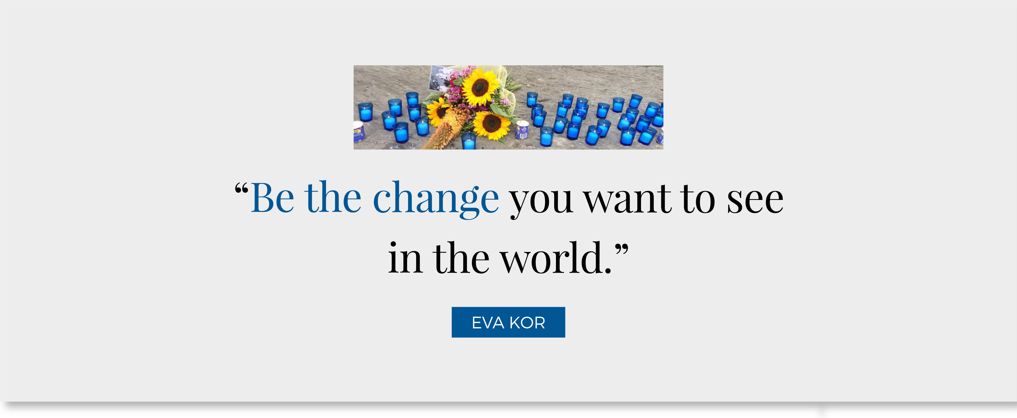 """Be the change you want to see in the world."" - Eva Kor"