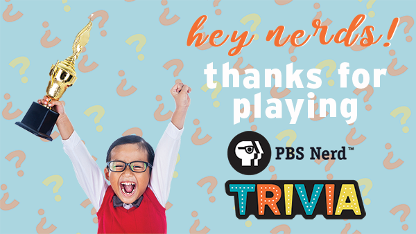Thanks for playing PBS Nerd Trivia!