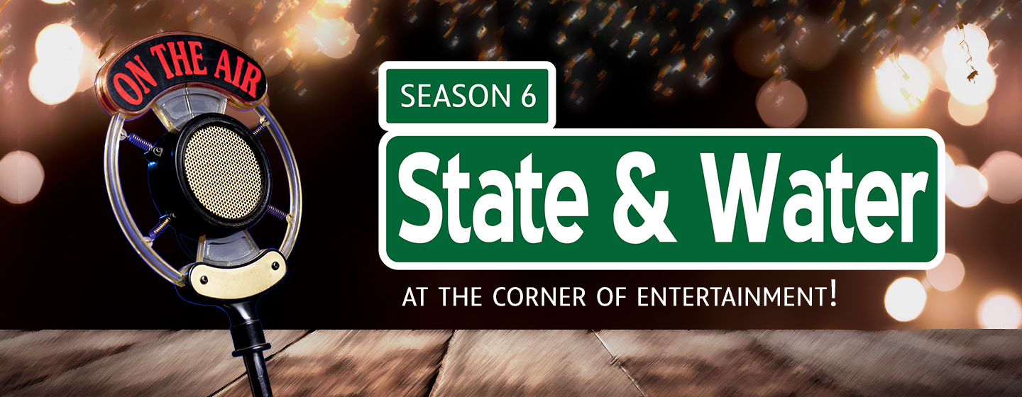 State & Water Season 6 - At the Corner of Entertainment!