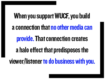 When you support WUCF, you build a connection that no other media can provide. That connection creates a halo effect that predisposes the viewer/listener to do business with you.